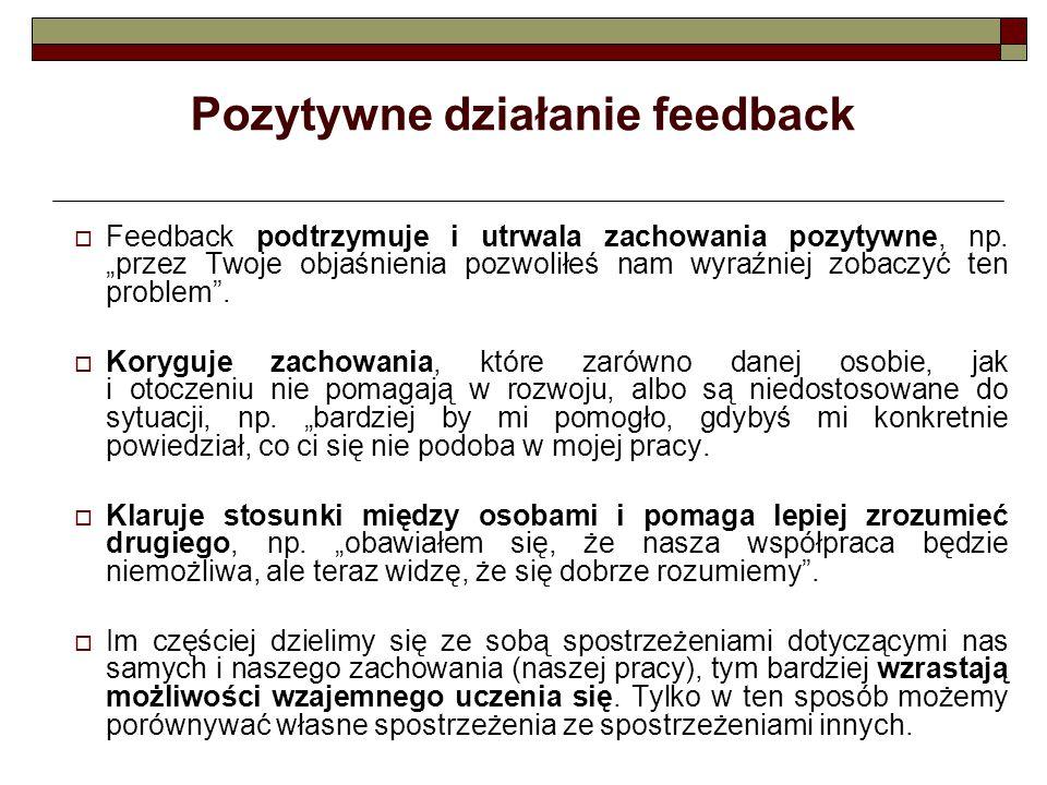 """Pozytywne działanie feedback  Feedback podtrzymuje i utrwala zachowania pozytywne, np. """"przez Twoje objaśnienia pozwoliłeś nam wyraźniej zobaczyć ten"""