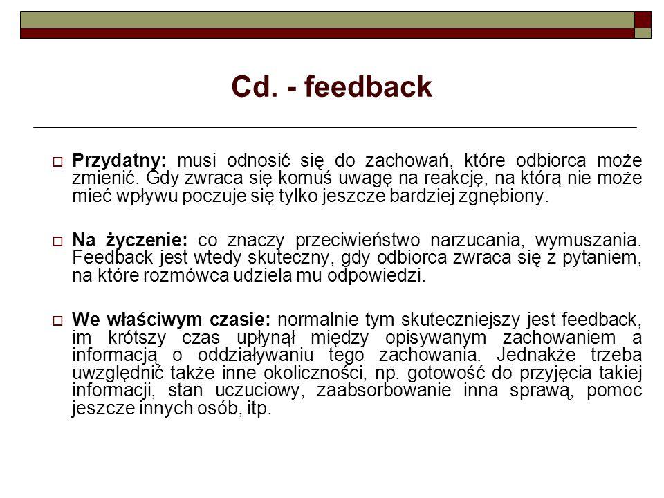 Cd. - feedback  Przydatny: musi odnosić się do zachowań, które odbiorca może zmienić. Gdy zwraca się komuś uwagę na reakcję, na którą nie może mieć w