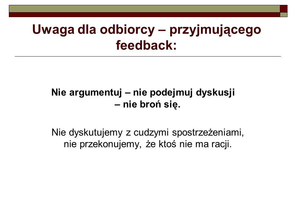 Uwaga dla odbiorcy – przyjmującego feedback: Nie argumentuj – nie podejmuj dyskusji – nie broń się. Nie dyskutujemy z cudzymi spostrzeżeniami, nie prz