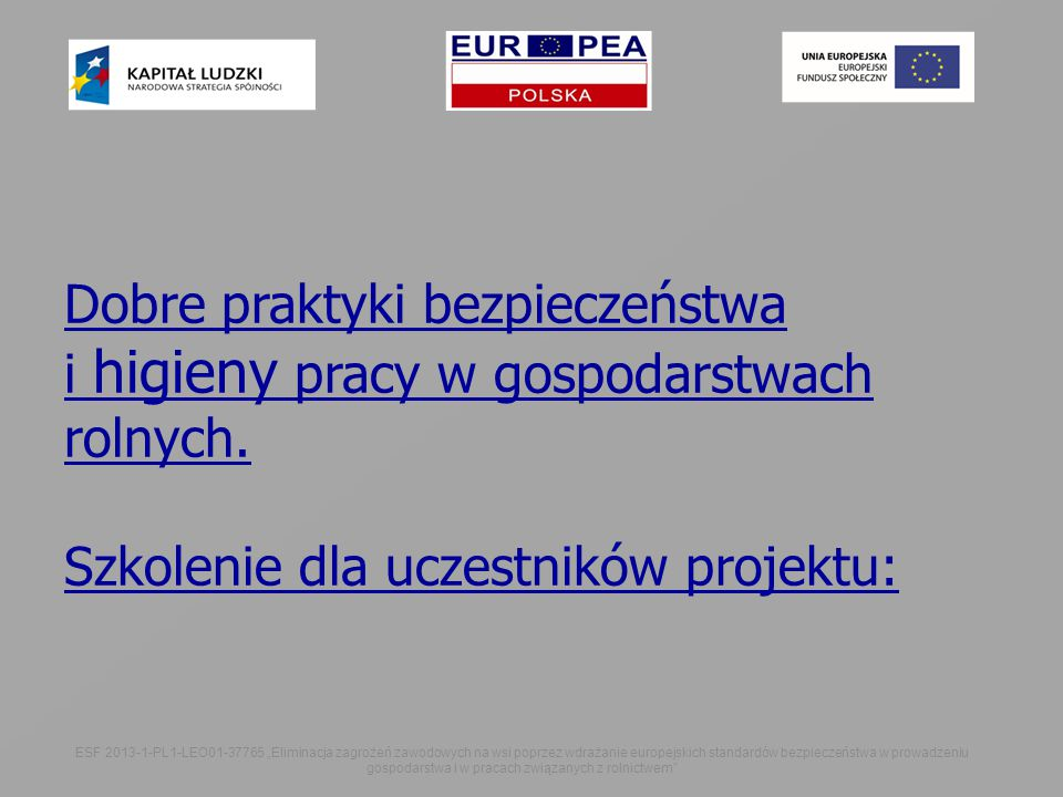 """ESF 2013-1-PL1-LEO01-37765 """"Eliminacja zagrożeń zawodowych na wsi poprzez wdrażanie europejskich standardów bezpieczeństwa w prowadzeniu gospodarstwa i w pracach związanych z rolnictwem Dobre praktyki bezpieczeństwa i higieny pracy w gospodarstwach rolnych."""