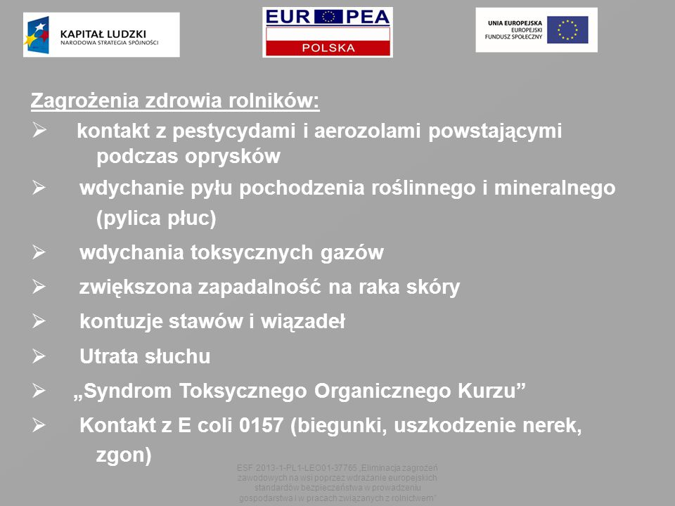 """Zagrożenia zdrowia rolników:  kontakt z pestycydami i aerozolami powstającymi podczas oprysków  wdychanie pyłu pochodzenia roślinnego i mineralnego (pylica płuc)  wdychania toksycznych gazów  zwiększona zapadalność na raka skóry  kontuzje stawów i wiązadeł  Utrata słuchu  """"Syndrom Toksycznego Organicznego Kurzu  Kontakt z E coli 0157 (biegunki, uszkodzenie nerek, zgon) ESF 2013-1-PL1-LEO01-37765 """"Eliminacja zagrożeń zawodowych na wsi poprzez wdrażanie europejskich standardów bezpieczeństwa w prowadzeniu gospodarstwa i w pracach związanych z rolnictwem"""