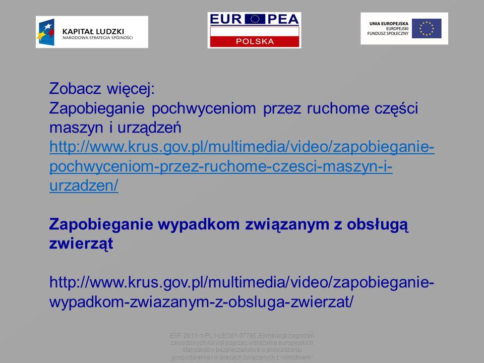 """ESF 2013-1-PL1-LEO01-37765 """"Eliminacja zagrożeń zawodowych na wsi poprzez wdrażanie europejskich standardów bezpieczeństwa w prowadzeniu gospodarstwa i w pracach związanych z rolnictwem Zobacz więcej: Zapobieganie pochwyceniom przez ruchome części maszyn i urządzeń http://www.krus.gov.pl/multimedia/video/zapobieganie- pochwyceniom-przez-ruchome-czesci-maszyn-i- urzadzen/ Zapobieganie wypadkom związanym z obsługą zwierząt http://www.krus.gov.pl/multimedia/video/zapobieganie- wypadkom-zwiazanym-z-obsluga-zwierzat/"""