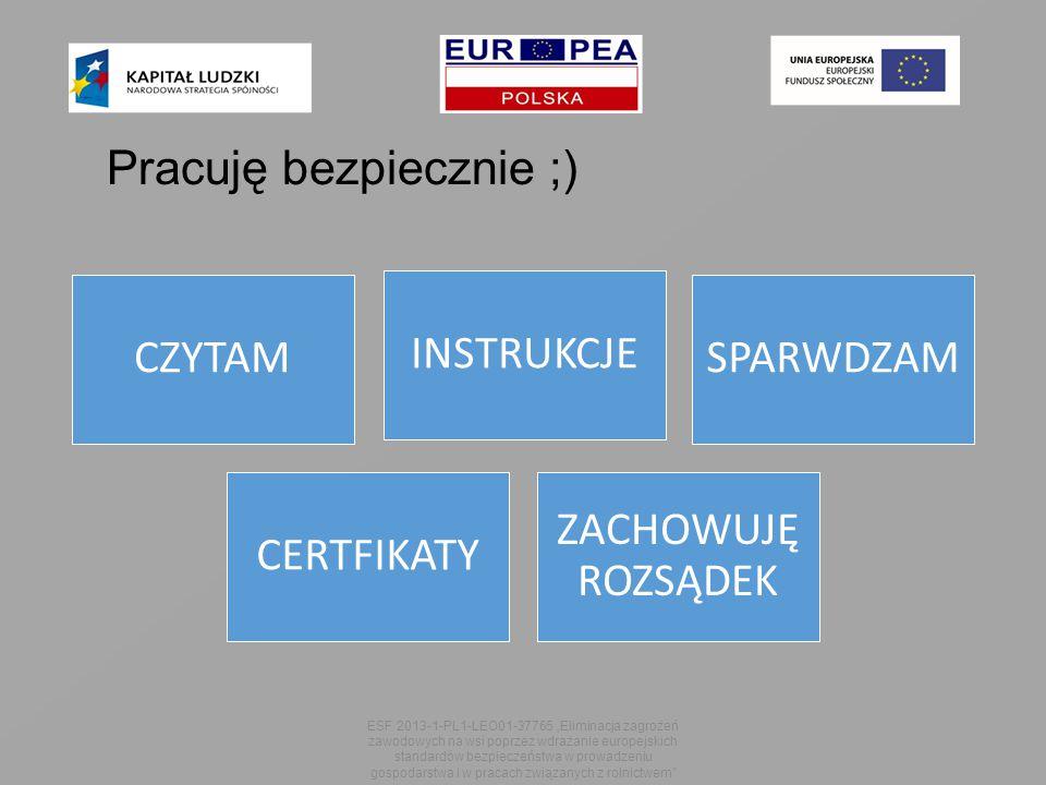 """ESF 2013-1-PL1-LEO01-37765 """"Eliminacja zagrożeń zawodowych na wsi poprzez wdrażanie europejskich standardów bezpieczeństwa w prowadzeniu gospodarstwa i w pracach związanych z rolnictwem Pracuję bezpiecznie ;) CZYTAM INSTRUKCJE SPARWDZAM CERTFIKATY ZACHOWUJĘ ROZSĄDEK"""