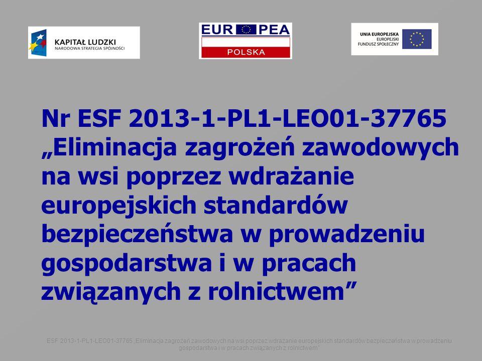 """Nr ESF 2013-1-PL1-LEO01-37765 """"Eliminacja zagrożeń zawodowych na wsi poprzez wdrażanie europejskich standardów bezpieczeństwa w prowadzeniu gospodarstwa i w pracach związanych z rolnictwem ESF 2013-1-PL1-LEO01-37765 """"Eliminacja zagrożeń zawodowych na wsi poprzez wdrażanie europejskich standardów bezpieczeństwa w prowadzeniu gospodarstwa i w pracach związanych z rolnictwem"""