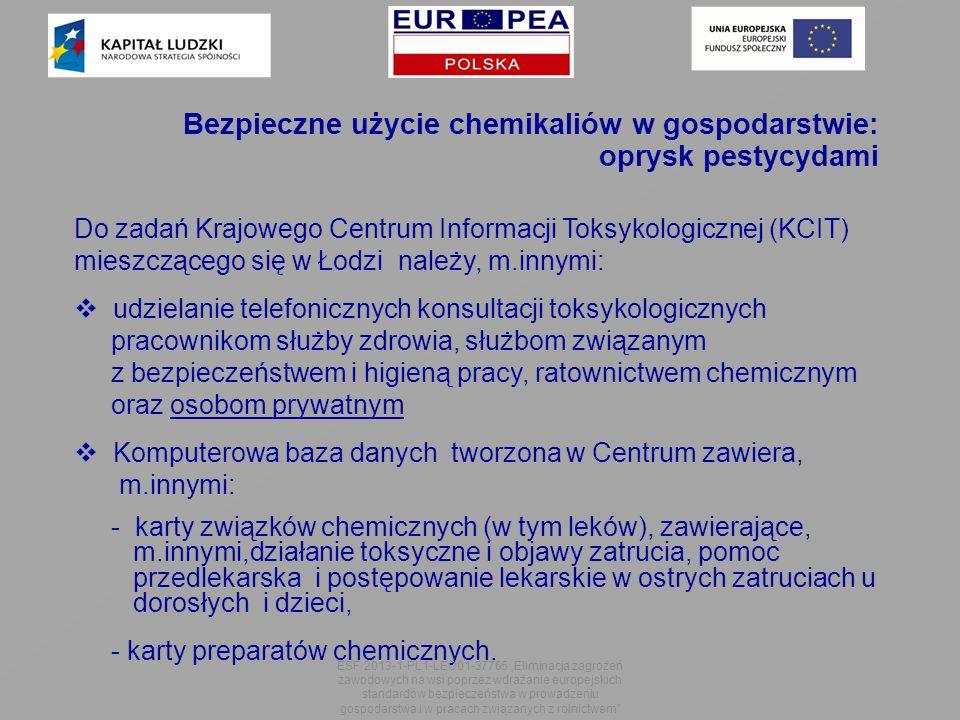 Bezpieczne użycie chemikaliów w gospodarstwie: oprysk pestycydami Do zadań Krajowego Centrum Informacji Toksykologicznej (KCIT) mieszczącego się w Łodzi należy, m.innymi:  udzielanie telefonicznych konsultacji toksykologicznych pracownikom służby zdrowia, służbom związanym z bezpieczeństwem i higieną pracy, ratownictwem chemicznym oraz osobom prywatnym  Komputerowa baza danych tworzona w Centrum zawiera, m.innymi: - karty związków chemicznych (w tym leków), zawierające, m.innymi,działanie toksyczne i objawy zatrucia, pomoc przedlekarska i postępowanie lekarskie w ostrych zatruciach u dorosłych i dzieci, - karty preparatów chemicznych.