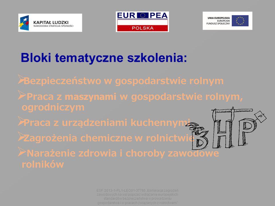 """Bloki tematyczne szkolenia:  Bezpieczeństwo w gospodarstwie rolnym  Praca z maszynami w gospodarstwie rolnym, ogrodniczym  Praca z urządzeniami kuchennymi  Zagrożenia chemiczne w rolnictwie  Narażenie zdrowia i choroby zawodowe rolników ESF 2013-1-PL1-LEO01-37765 """"Eliminacja zagrożeń zawodowych na wsi poprzez wdrażanie europejskich standardów bezpieczeństwa w prowadzeniu gospodarstwa i w pracach związanych z rolnictwem"""