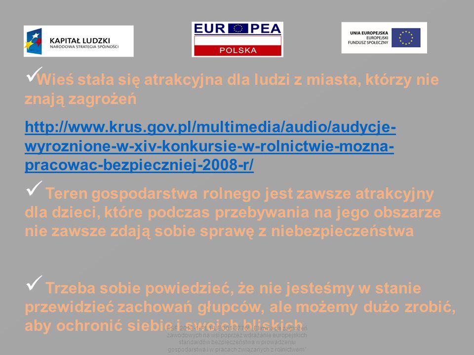 """Wieś stała się atrakcyjna dla ludzi z miasta, którzy nie znają zagrożeń http://www.krus.gov.pl/multimedia/audio/audycje- wyroznione-w-xiv-konkursie-w-rolnictwie-mozna- pracowac-bezpieczniej-2008-r/ Teren gospodarstwa rolnego jest zawsze atrakcyjny dla dzieci, które podczas przebywania na jego obszarze nie zawsze zdają sobie sprawę z niebezpieczeństwa Trzeba sobie powiedzieć, że nie jesteśmy w stanie przewidzieć zachowań głupców, ale możemy dużo zrobić, aby ochronić siebie i swoich bliskich ESF 2013-1-PL1-LEO01-37765 """"Eliminacja zagrożeń zawodowych na wsi poprzez wdrażanie europejskich standardów bezpieczeństwa w prowadzeniu gospodarstwa i w pracach związanych z rolnictwem"""