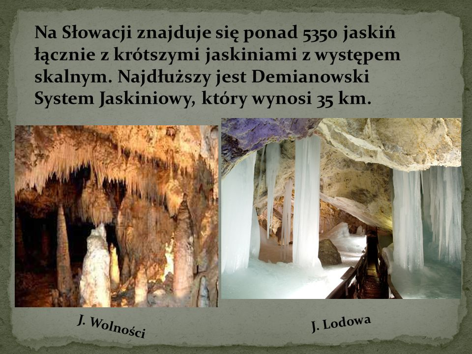 Na Słowacji znajduje się ponad 5350 jaskiń łącznie z krótszymi jaskiniami z występem skalnym. Najdłuższy jest Demianowski System Jaskiniowy, który wyn