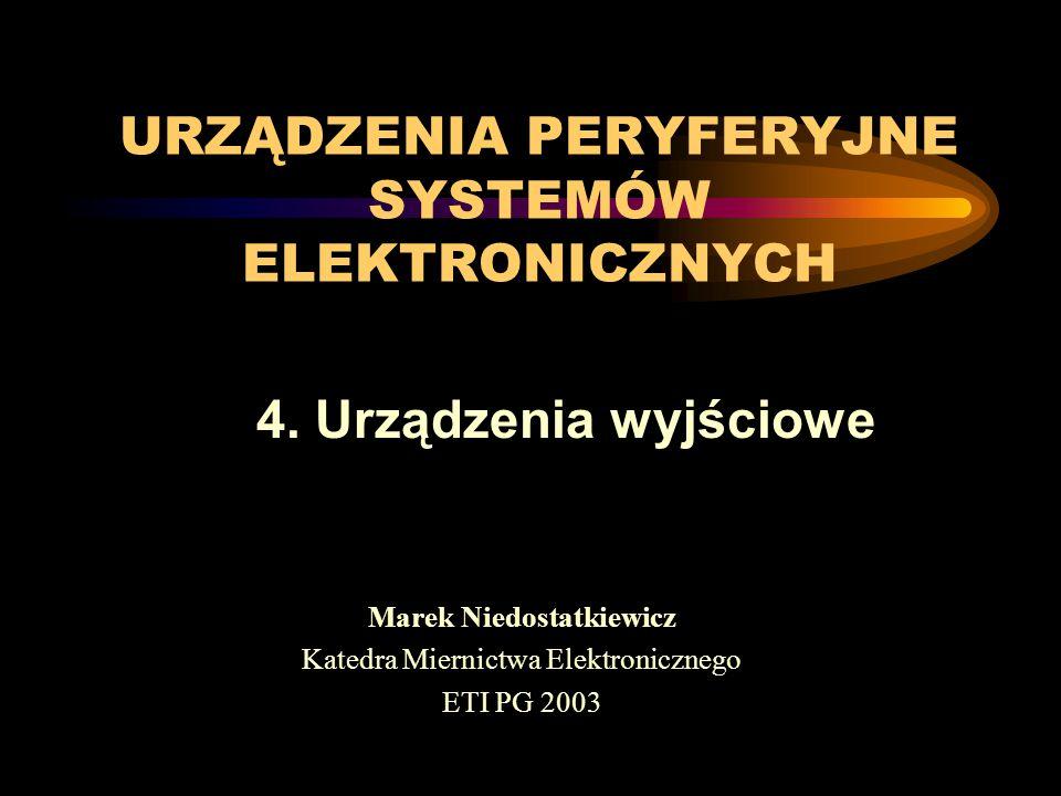URZĄDZENIA PERYFERYJNE SYSTEMÓW ELEKTRONICZNYCH Marek Niedostatkiewicz Katedra Miernictwa Elektronicznego ETI PG 2003 4. Urządzenia wyjściowe