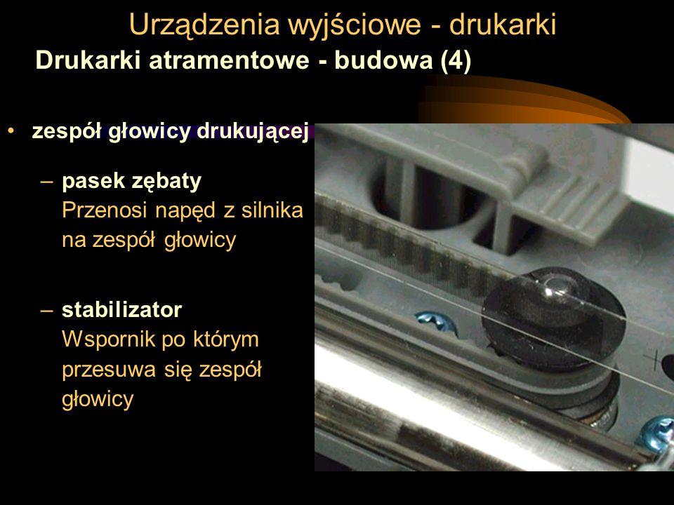 Urządzenia wyjściowe - drukarki Drukarki atramentowe - budowa (4) zespół głowicy drukującej –pasek zębaty Przenosi napęd z silnika na zespół głowicy –stabilizator Wspornik po którym przesuwa się zespół głowicy