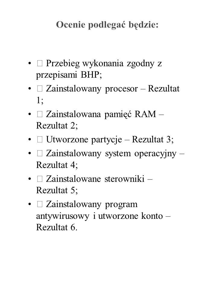  Przebieg wykonania zgodny z przepisami BHP;  Zainstalowany procesor – Rezultat 1;  Zainstalowana pamięć RAM – Rezultat 2;  Utworzone partycje – Rezultat 3;  Zainstalowany system operacyjny – Rezultat 4;  Zainstalowane sterowniki – Rezultat 5;  Zainstalowany program antywirusowy i utworzone konto – Rezultat 6.
