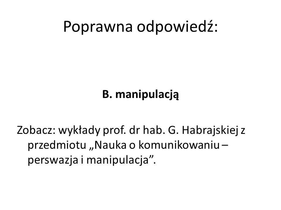 """Poprawna odpowiedź: B. manipulacją Zobacz: wykłady prof. dr hab. G. Habrajskiej z przedmiotu """"Nauka o komunikowaniu – perswazja i manipulacja""""."""