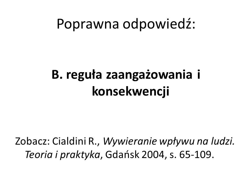 Poprawna odpowiedź: B. reguła zaangażowania i konsekwencji Zobacz: Cialdini R., Wywieranie wpływu na ludzi. Teoria i praktyka, Gdańsk 2004, s. 65-109.