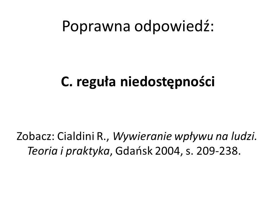 Poprawna odpowiedź: C. reguła niedostępności Zobacz: Cialdini R., Wywieranie wpływu na ludzi. Teoria i praktyka, Gdańsk 2004, s. 209-238.