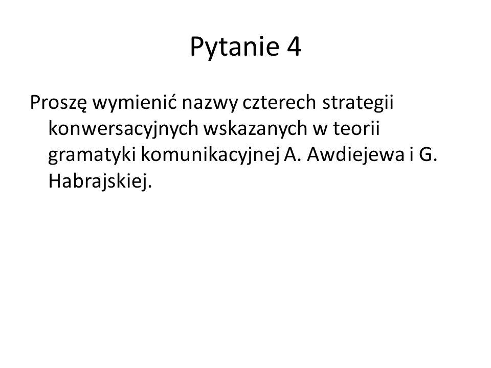 Pytanie 4 Proszę wymienić nazwy czterech strategii konwersacyjnych wskazanych w teorii gramatyki komunikacyjnej A. Awdiejewa i G. Habrajskiej.