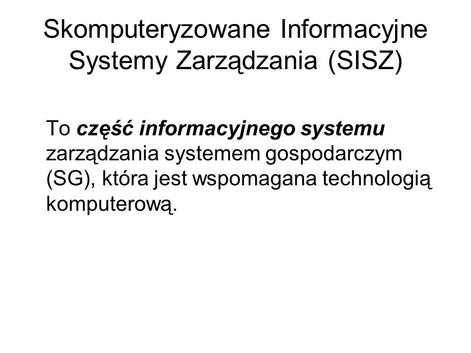 Skomputeryzowane Informacyjne Systemy Zarządzania (SISZ) To część informacyjnego systemu zarządzania systemem gospodarczym (SG), która jest wspomagana