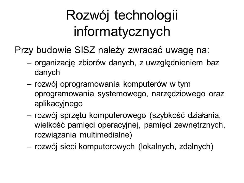 Rozwój technologii informatycznych Przy budowie SISZ należy zwracać uwagę na: –organizację zbiorów danych, z uwzględnieniem baz danych –rozwój oprogra