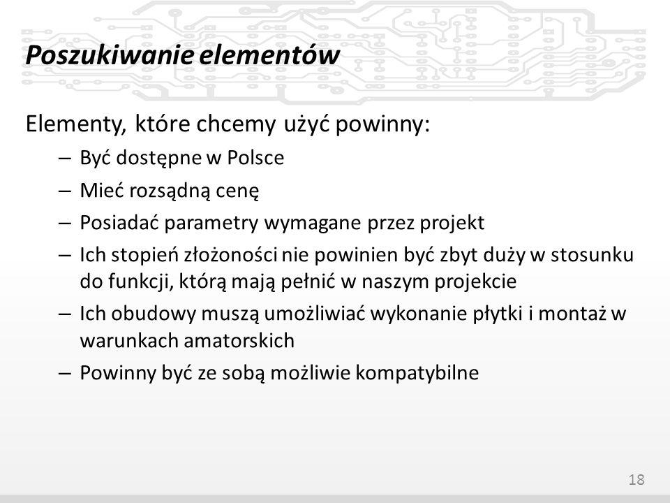 Poszukiwanie elementów Elementy, które chcemy użyć powinny: – Być dostępne w Polsce – Mieć rozsądną cenę – Posiadać parametry wymagane przez projekt –