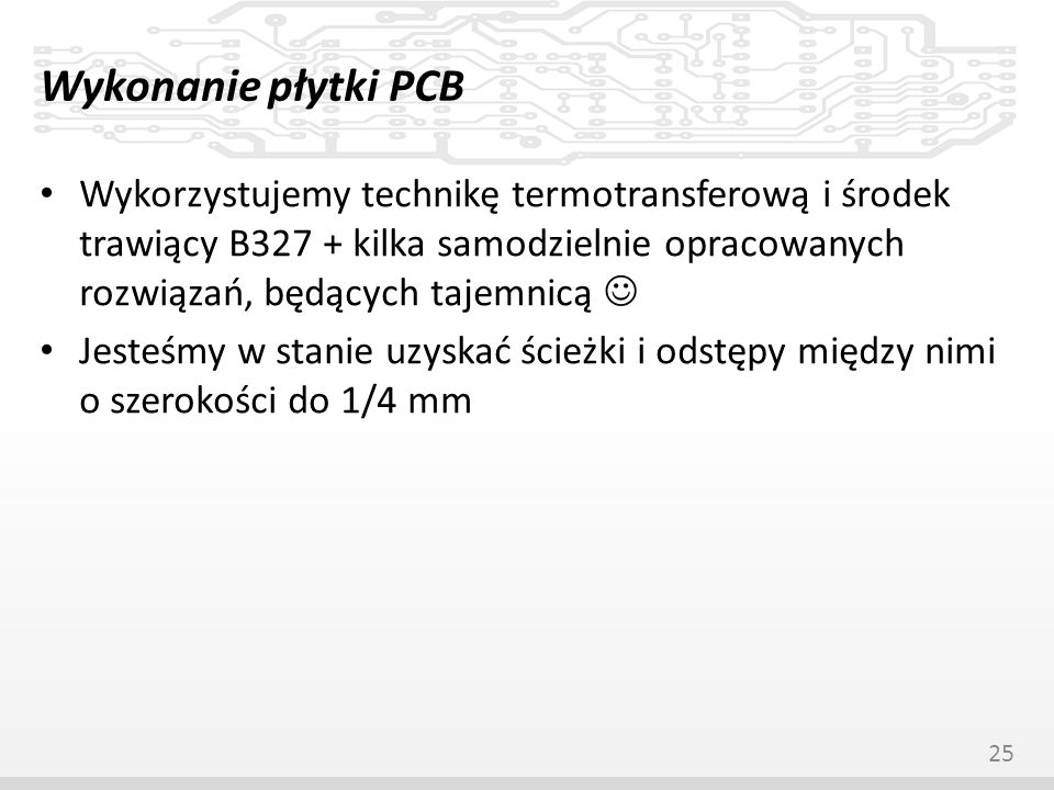 Wykonanie płytki PCB Wykorzystujemy technikę termotransferową i środek trawiący B327 + kilka samodzielnie opracowanych rozwiązań, będących tajemnicą J