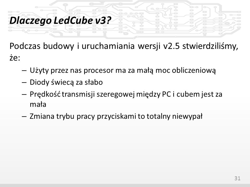 Dlaczego LedCube v3? Podczas budowy i uruchamiania wersji v2.5 stwierdziliśmy, że: – Użyty przez nas procesor ma za małą moc obliczeniową – Diody świe