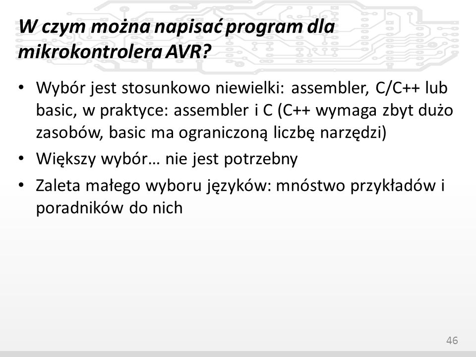 W czym można napisać program dla mikrokontrolera AVR? Wybór jest stosunkowo niewielki: assembler, C/C++ lub basic, w praktyce: assembler i C (C++ wyma