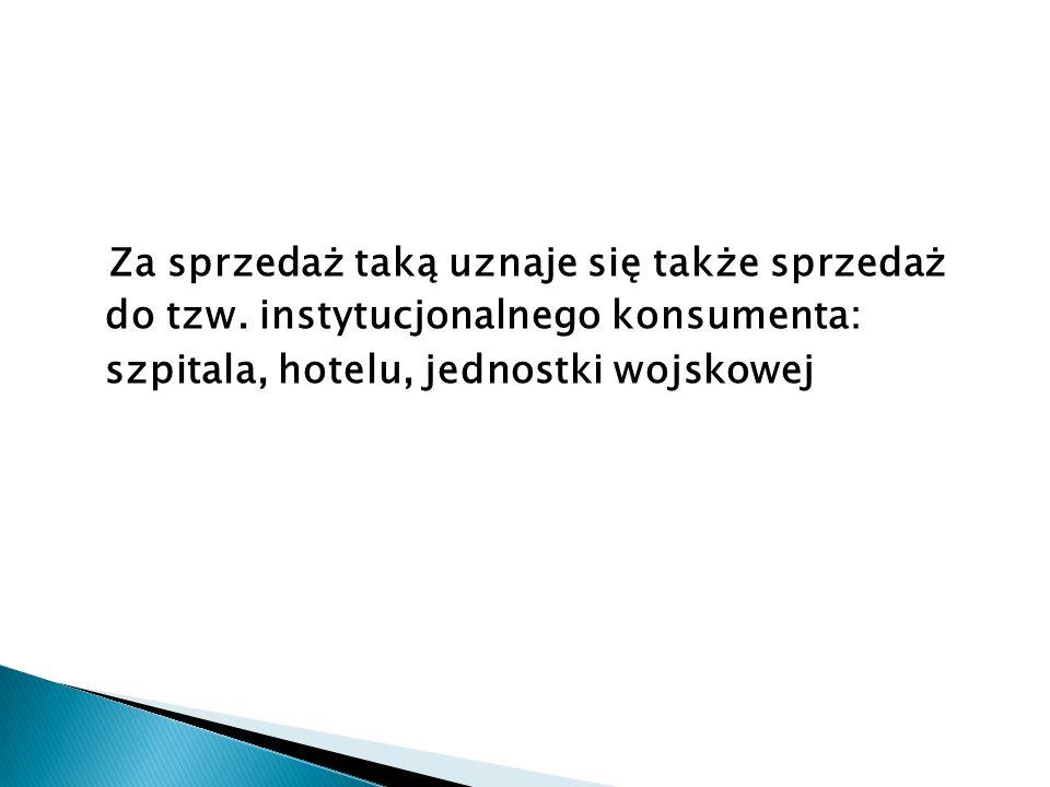 Za sprzedaż taką uznaje się także sprzedaż do tzw. instytucjonalnego konsumenta: szpitala, hotelu, jednostki wojskowej