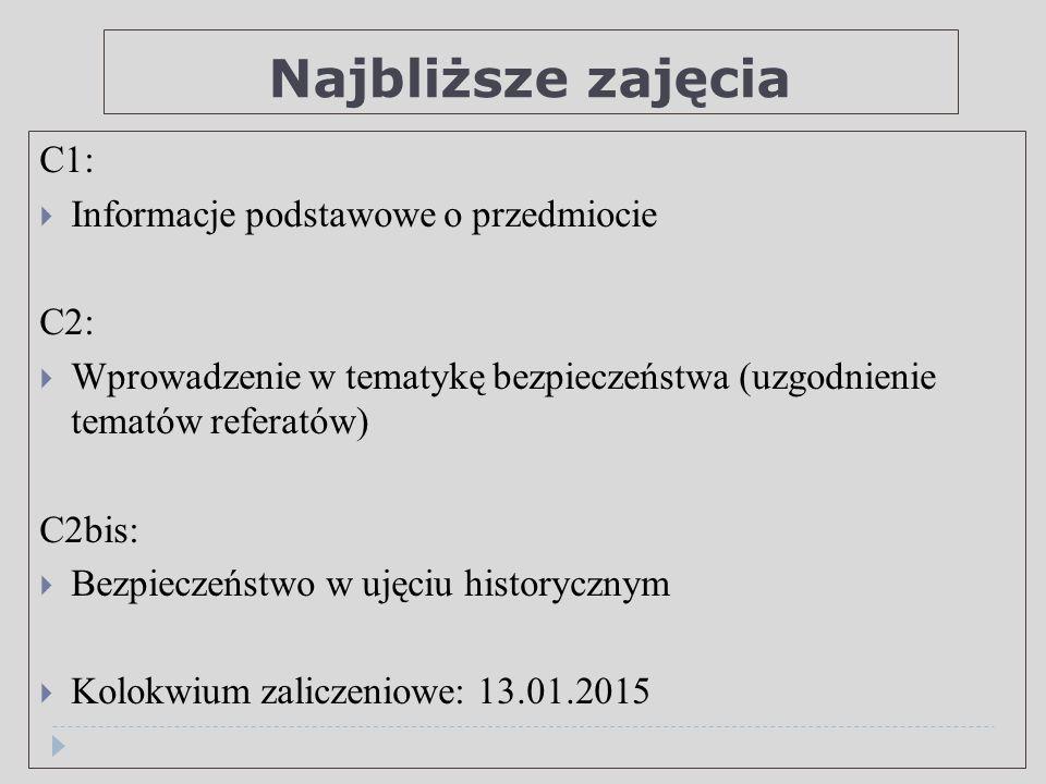 Najbliższe zajęcia C1:  Informacje podstawowe o przedmiocie C2:  Wprowadzenie w tematykę bezpieczeństwa (uzgodnienie tematów referatów) C2bis:  Bezpieczeństwo w ujęciu historycznym  Kolokwium zaliczeniowe: 13.01.2015