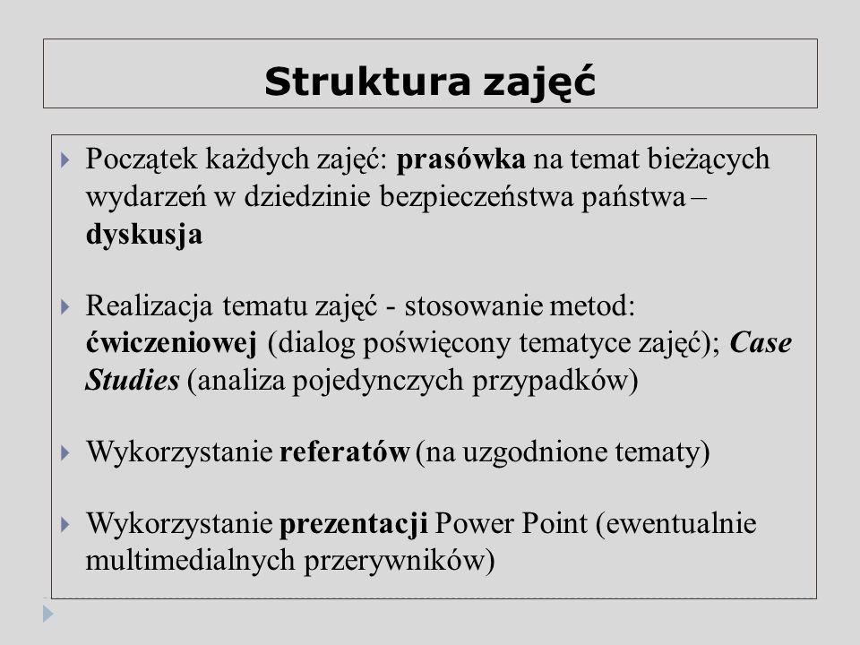 Struktura zajęć  Początek każdych zajęć: prasówka na temat bieżących wydarzeń w dziedzinie bezpieczeństwa państwa – dyskusja  Realizacja tematu zajęć - stosowanie metod: ćwiczeniowej (dialog poświęcony tematyce zajęć); Case Studies (analiza pojedynczych przypadków)  Wykorzystanie referatów (na uzgodnione tematy)  Wykorzystanie prezentacji Power Point (ewentualnie multimedialnych przerywników)