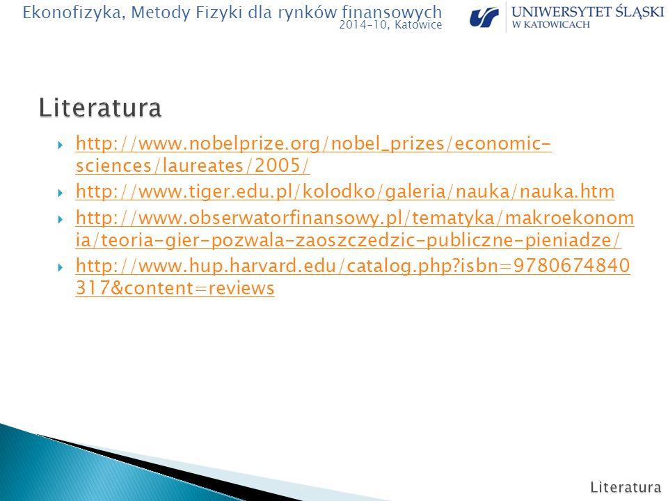  http://www.nobelprize.org/nobel_prizes/economic- sciences/laureates/2005/ http://www.nobelprize.org/nobel_prizes/economic- sciences/laureates/2005/  http://www.tiger.edu.pl/kolodko/galeria/nauka/nauka.htm http://www.tiger.edu.pl/kolodko/galeria/nauka/nauka.htm  http://www.obserwatorfinansowy.pl/tematyka/makroekonom ia/teoria-gier-pozwala-zaoszczedzic-publiczne-pieniadze/ http://www.obserwatorfinansowy.pl/tematyka/makroekonom ia/teoria-gier-pozwala-zaoszczedzic-publiczne-pieniadze/  http://www.hup.harvard.edu/catalog.php?isbn=9780674840 317&content=reviews http://www.hup.harvard.edu/catalog.php?isbn=9780674840 317&content=reviews Ekonofizyka, Metody Fizyki dla rynków finansowych 2014-10, Katowice