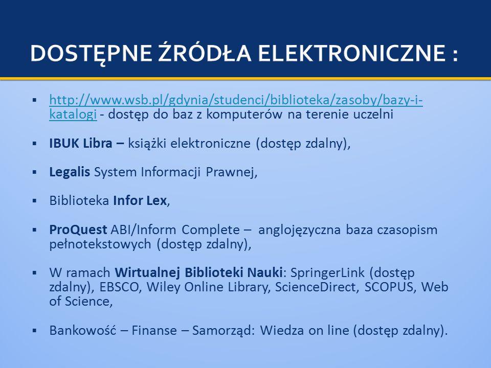  http://www.wsb.pl/gdynia/studenci/biblioteka/zasoby/bazy-i- katalogi - dostęp do baz z komputerów na terenie uczelni http://www.wsb.pl/gdynia/studenci/biblioteka/zasoby/bazy-i- katalogi  IBUK Libra – książki elektroniczne (dostęp zdalny),  Legalis System Informacji Prawnej,  Biblioteka Infor Lex,  ProQuest ABI/Inform Complete – anglojęzyczna baza czasopism pełnotekstowych (dostęp zdalny),  W ramach Wirtualnej Biblioteki Nauki: SpringerLink (dostęp zdalny), EBSCO, Wiley Online Library, ScienceDirect, SCOPUS, Web of Science,  Bankowość – Finanse – Samorząd: Wiedza on line (dostęp zdalny).