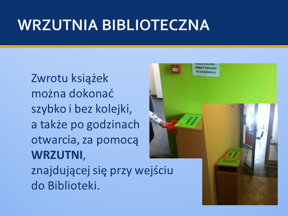 Zwrotu książek można dokonać szybko i bez kolejki, a także po godzinach otwarcia, za pomocą WRZUTNI, znajdującej się przy wejściu do Biblioteki.