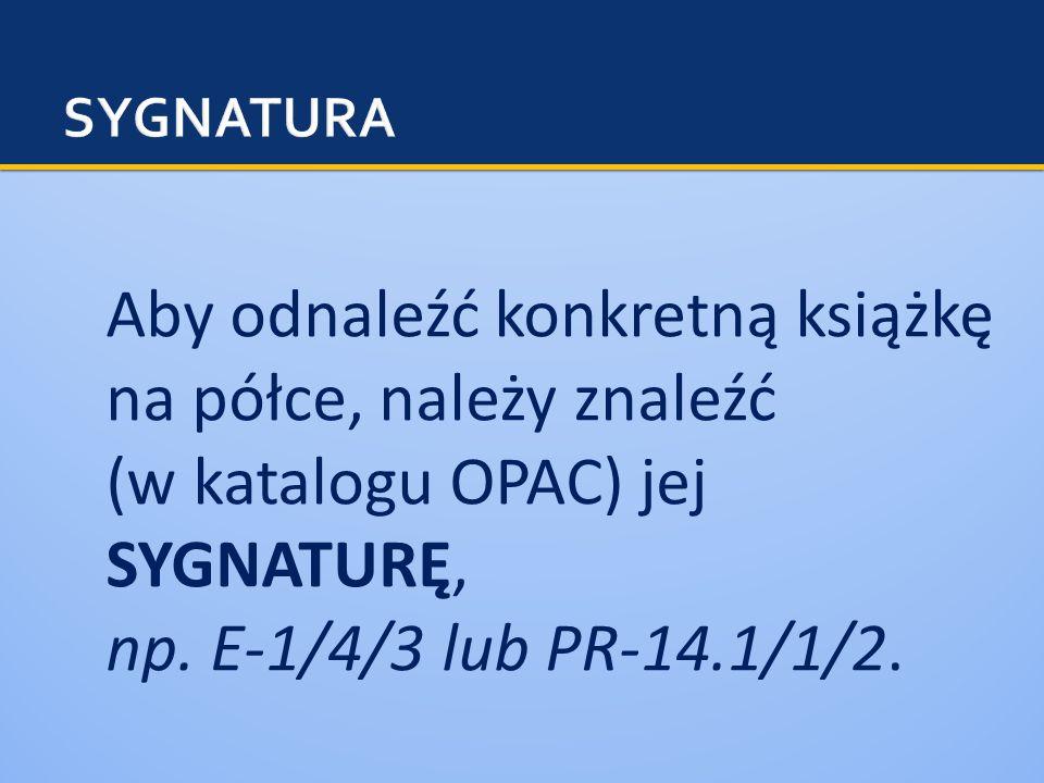 Aby odnaleźć konkretną książkę na półce, należy znaleźć (w katalogu OPAC) jej SYGNATURĘ, np.