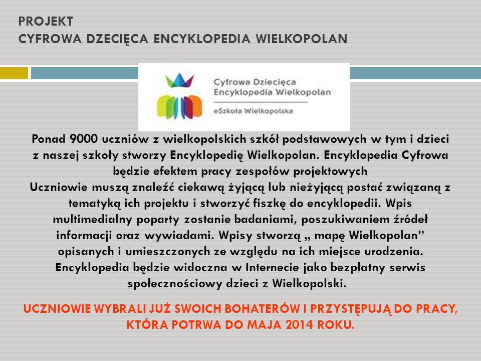PROJEKT CYFROWA DZECIĘCA ENCYKLOPEDIA WIELKOPOLAN Ponad 9000 uczniów z wielkopolskich szkół podstawowych w tym i dzieci z naszej szkoły stworzy Encykl