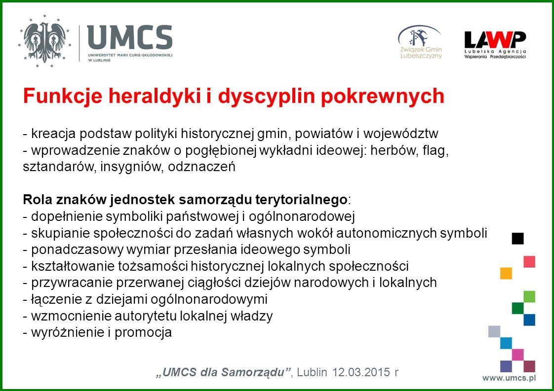 """www.umcs.pl """"UMCS dla Samorządu"""", Lublin 12.03.2015 r Funkcje heraldyki i dyscyplin pokrewnych - kreacja podstaw polityki historycznej gmin, powiatów"""