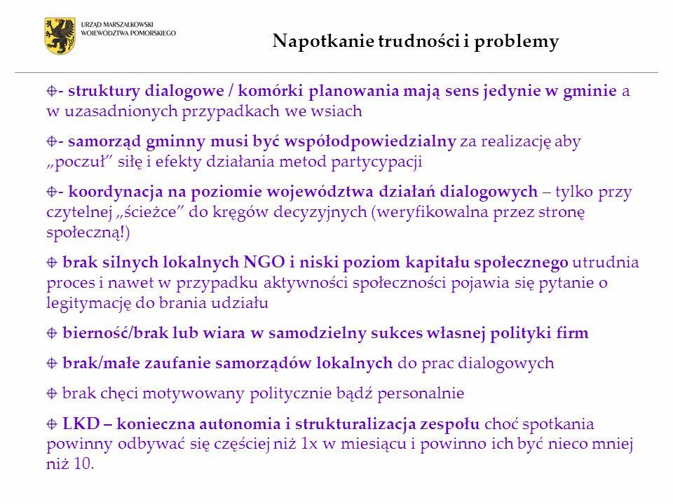 """Napotkanie trudności i problemy - struktury dialogowe / komórki planowania mają sens jedynie w gminie a w uzasadnionych przypadkach we wsiach - samorząd gminny musi być współodpowiedzialny za realizację aby """"poczuł siłę i efekty działania metod partycypacji - koordynacja na poziomie województwa działań dialogowych – tylko przy czytelnej """"ścieżce do kręgów decyzyjnych (weryfikowalna przez stronę społeczną!) brak silnych lokalnych NGO i niski poziom kapitału społecznego utrudnia proces i nawet w przypadku aktywności społeczności pojawia się pytanie o legitymację do brania udziału bierność/brak lub wiara w samodzielny sukces własnej polityki firm brak/małe zaufanie samorządów lokalnych do prac dialogowych brak chęci motywowany politycznie bądź personalnie LKD – konieczna autonomia i strukturalizacja zespołu choć spotkania powinny odbywać się częściej niż 1x w miesiącu i powinno ich być nieco mniej niż 10."""
