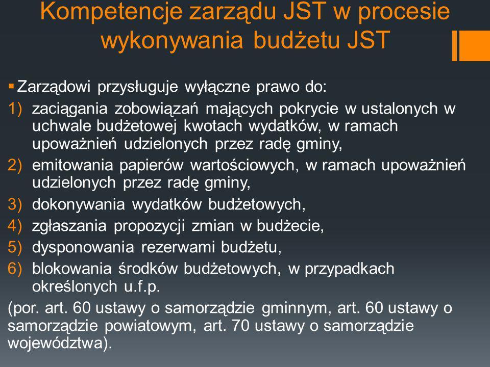 Kompetencje zarządu JST w procesie wykonywania budżetu JST  Zarządowi przysługuje wyłączne prawo do: 1)zaciągania zobowiązań mających pokrycie w usta