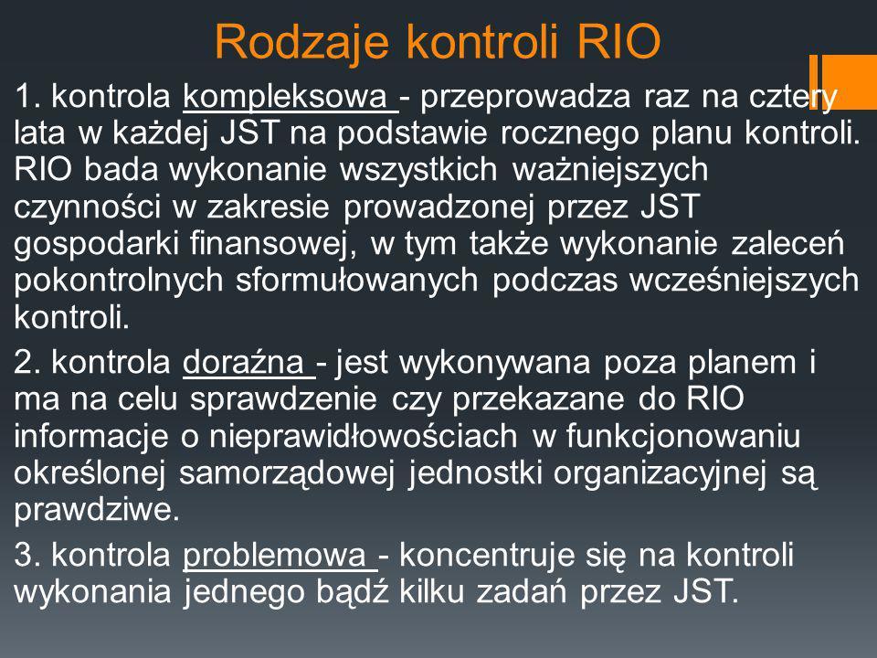 Rodzaje kontroli RIO 1. kontrola kompleksowa - przeprowadza raz na cztery lata w każdej JST na podstawie rocznego planu kontroli. RIO bada wykonanie w