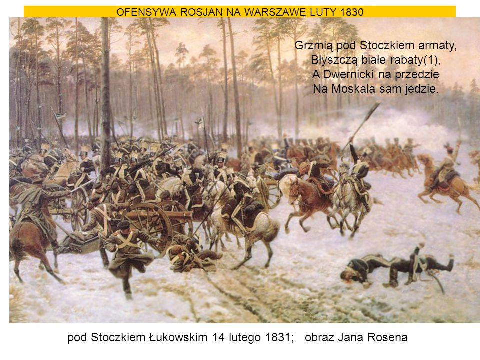 OFENSYWA ROSJAN NA WARSZAWĘ LUTY 1830 pod Stoczkiem Łukowskim 14 lutego 1831; obraz Jana Rosena Grzmią pod Stoczkiem armaty, Błyszczą białe rabaty(1),