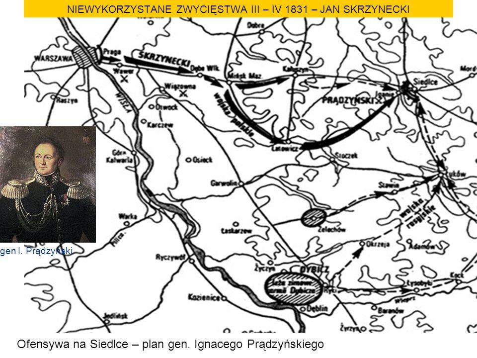 NIEWYKORZYSTANE ZWYCIĘSTWA III – IV 1831 – JAN SKRZYNECKI Ofensywa na Siedlce – plan gen. Ignacego Prądzyńskiego gen I. Prądzyński