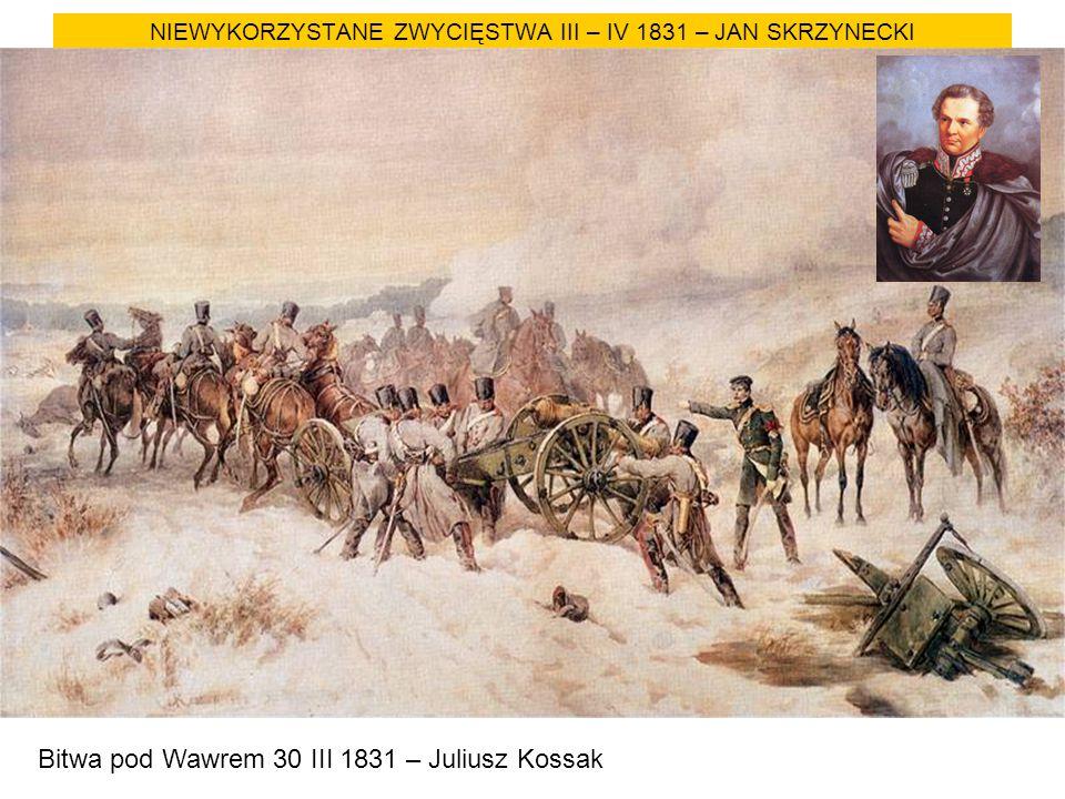 NIEWYKORZYSTANE ZWYCIĘSTWA III – IV 1831 – JAN SKRZYNECKI Bitwa pod Wawrem 30 III 1831 – Juliusz Kossak