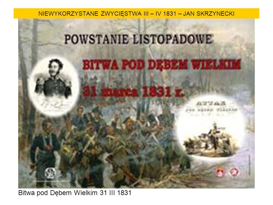 NIEWYKORZYSTANE ZWYCIĘSTWA III – IV 1831 – JAN SKRZYNECKI Bitwa pod Dębem Wielkim 31 III 1831