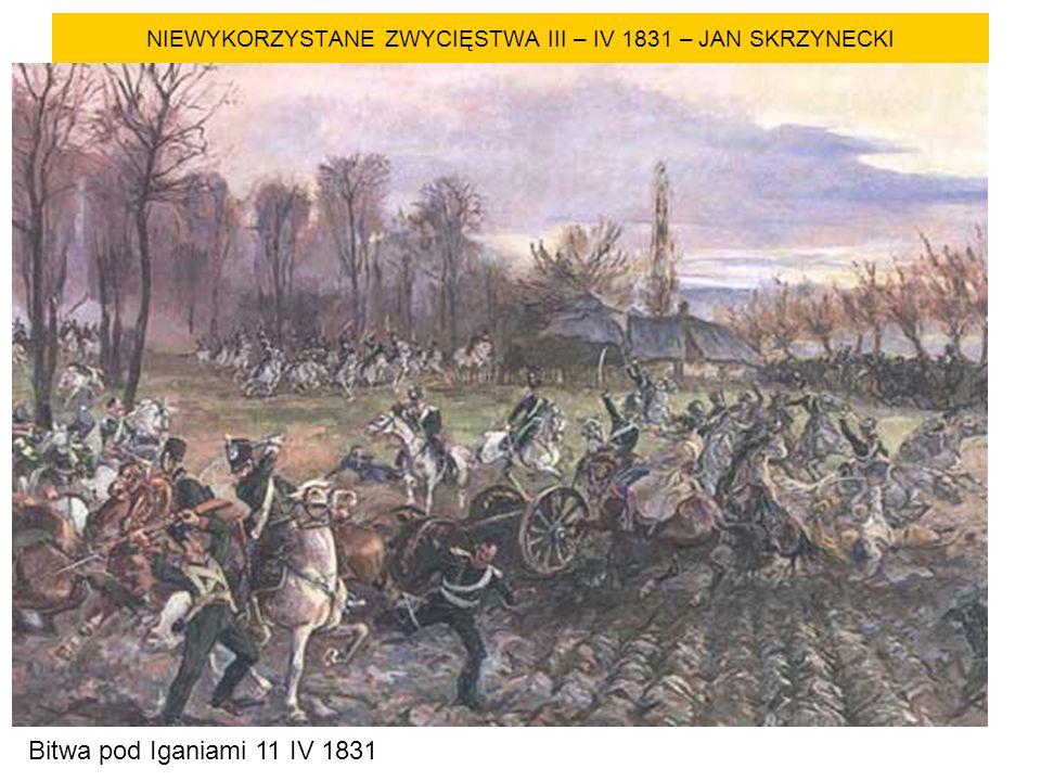 NIEWYKORZYSTANE ZWYCIĘSTWA III – IV 1831 – JAN SKRZYNECKI Bitwa pod Iganiami 11 IV 1831