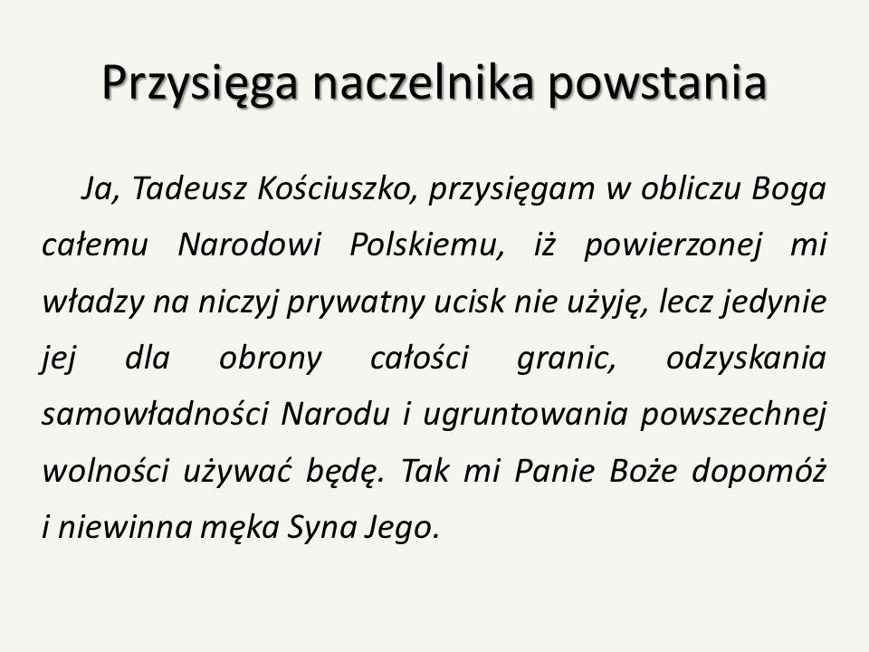 Przysięga naczelnika powstania Ja, Tadeusz Kościuszko, przysięgam w obliczu Boga całemu Narodowi Polskiemu, iż powierzonej mi władzy na niczyj prywatn