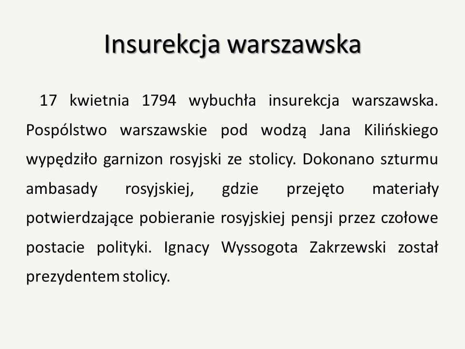Insurekcja warszawska 17 kwietnia 1794 wybuchła insurekcja warszawska. Pospólstwo warszawskie pod wodzą Jana Kilińskiego wypędziło garnizon rosyjski z