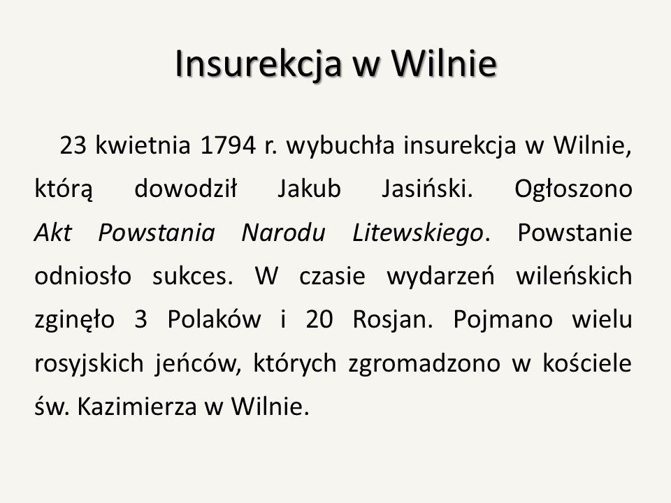 Insurekcja w Wilnie 23 kwietnia 1794 r. wybuchła insurekcja w Wilnie, którą dowodził Jakub Jasiński. Ogłoszono Akt Powstania Narodu Litewskiego. Powst
