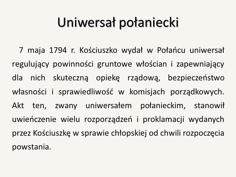 Uniwersał połaniecki 7 maja 1794 r. Kościuszko wydał w Połańcu uniwersał regulujący powinności gruntowe włościan i zapewniający dla nich skuteczną opi