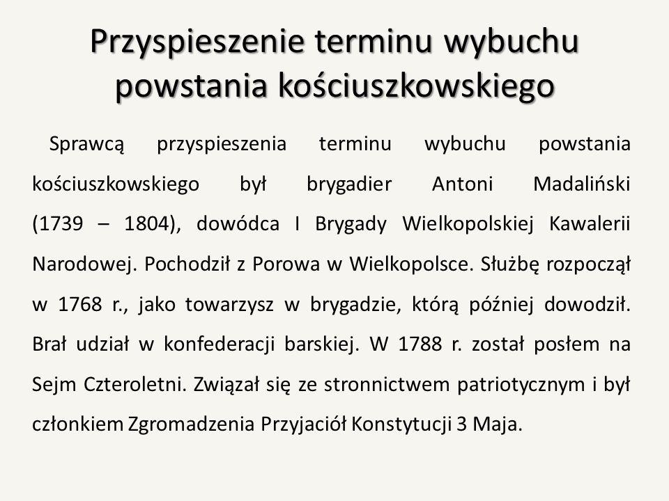 Przyspieszenie terminu wybuchu powstania kościuszkowskiego Sprawcą przyspieszenia terminu wybuchu powstania kościuszkowskiego był brygadier Antoni Mad