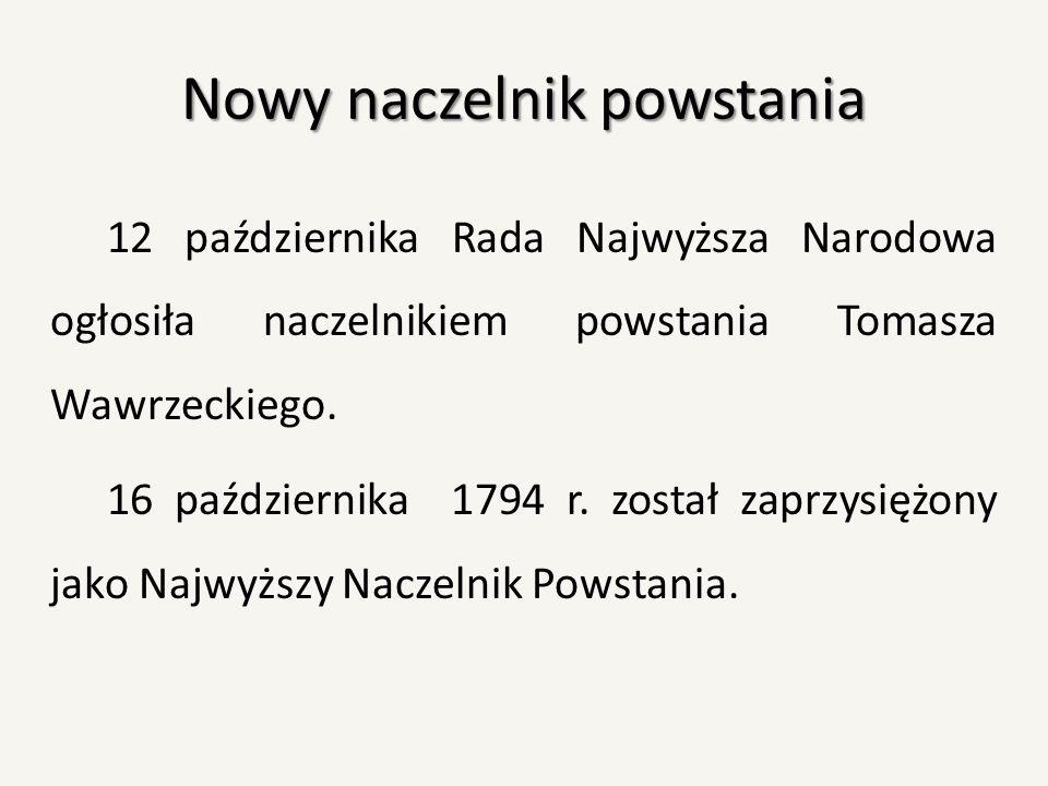 Nowy naczelnik powstania 12 października Rada Najwyższa Narodowa ogłosiła naczelnikiem powstania Tomasza Wawrzeckiego. 16 października 1794 r. został