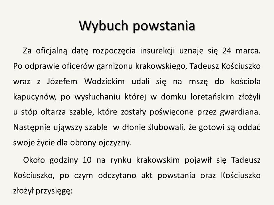 Przysięga naczelnika powstania Ja, Tadeusz Kościuszko, przysięgam w obliczu Boga całemu Narodowi Polskiemu, iż powierzonej mi władzy na niczyj prywatny ucisk nie użyję, lecz jedynie jej dla obrony całości granic, odzyskania samowładności Narodu i ugruntowania powszechnej wolności używać będę.
