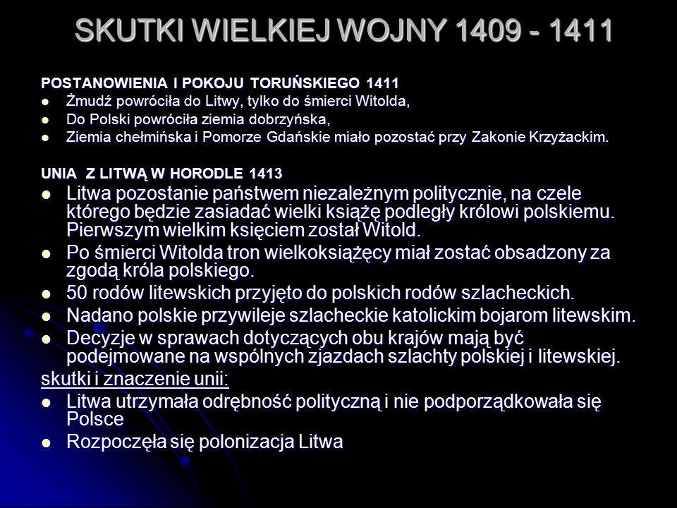 SKUTKI WIELKIEJ WOJNY 1409 - 1411 POSTANOWIENIA I POKOJU TORUŃSKIEGO 1411 Żmudź powróciła do Litwy, tylko do śmierci Witolda, Żmudź powróciła do Litwy